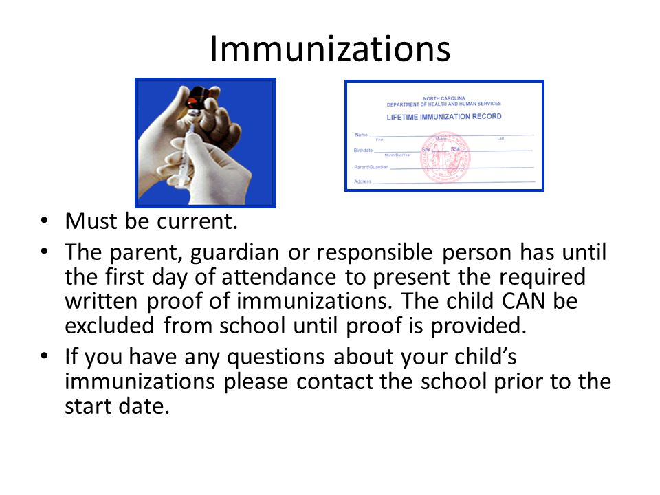 Immunizations Must be current. The parent, guardian or responsible person has until the first day of attendance to present the required written proof