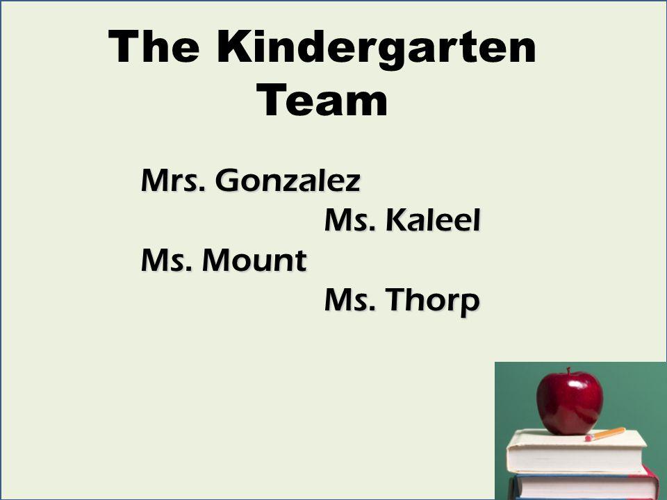 The Kindergarten Team Mrs. Gonzalez Ms. Kaleel Ms. Kaleel Ms. Mount Ms. Thorp Ms. Thorp