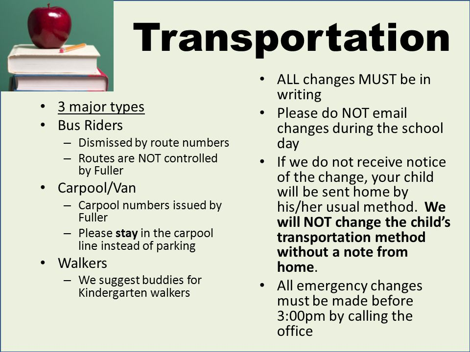 Transportation 3 major types Bus Riders – Dismissed by route numbers – Routes are NOT controlled by Fuller Carpool/Van – Carpool numbers issued by Fuller – Please stay in the carpool line instead of parking Walkers – We suggest buddies for Kindergarten walkers ALL changes MUST be in writing Please do NOT email changes during the school day If we do not receive notice of the change, your child will be sent home by his/her usual method.