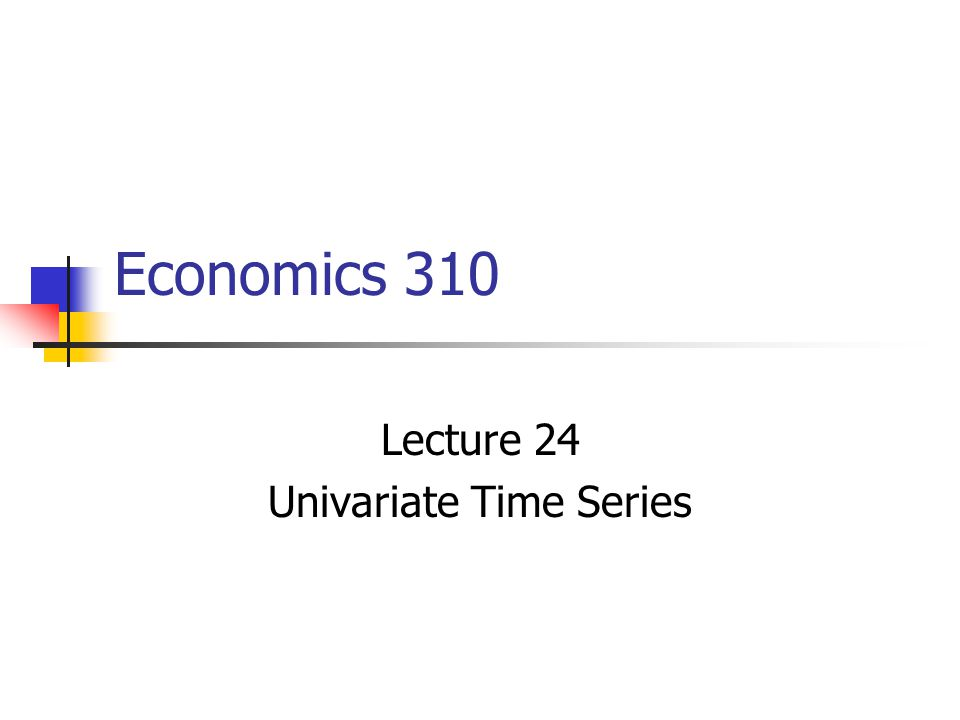 Economics 310 Lecture 24 Univariate Time Series