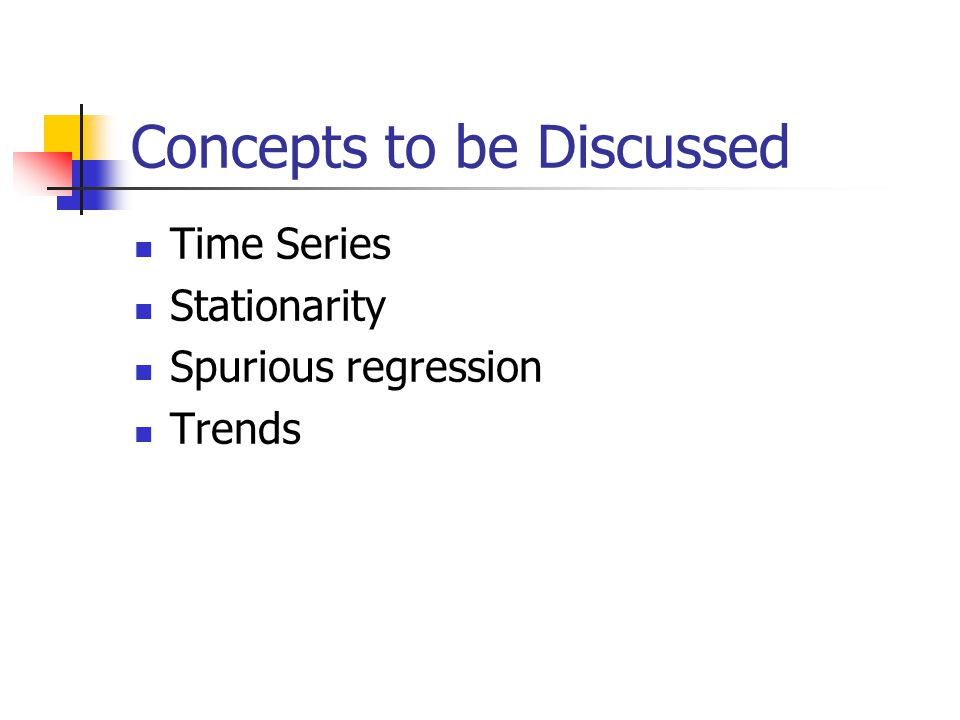 Concepts to be Discussed Time Series Stationarity Spurious regression Trends