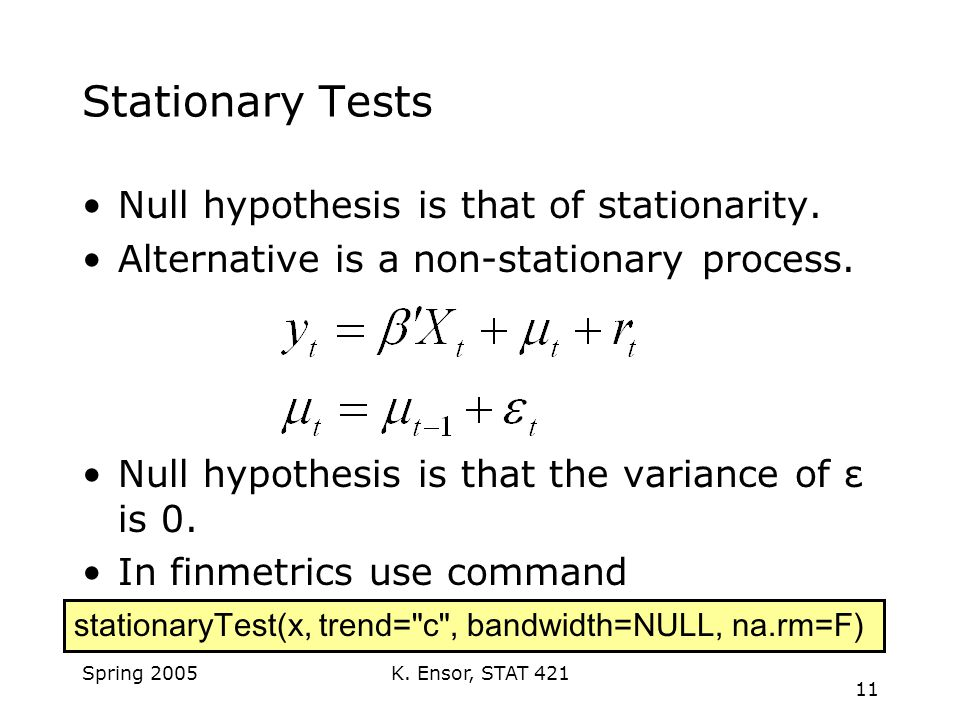 K. Ensor, STAT 421 11 Spring 2005 Stationary Tests Null hypothesis is that of stationarity.