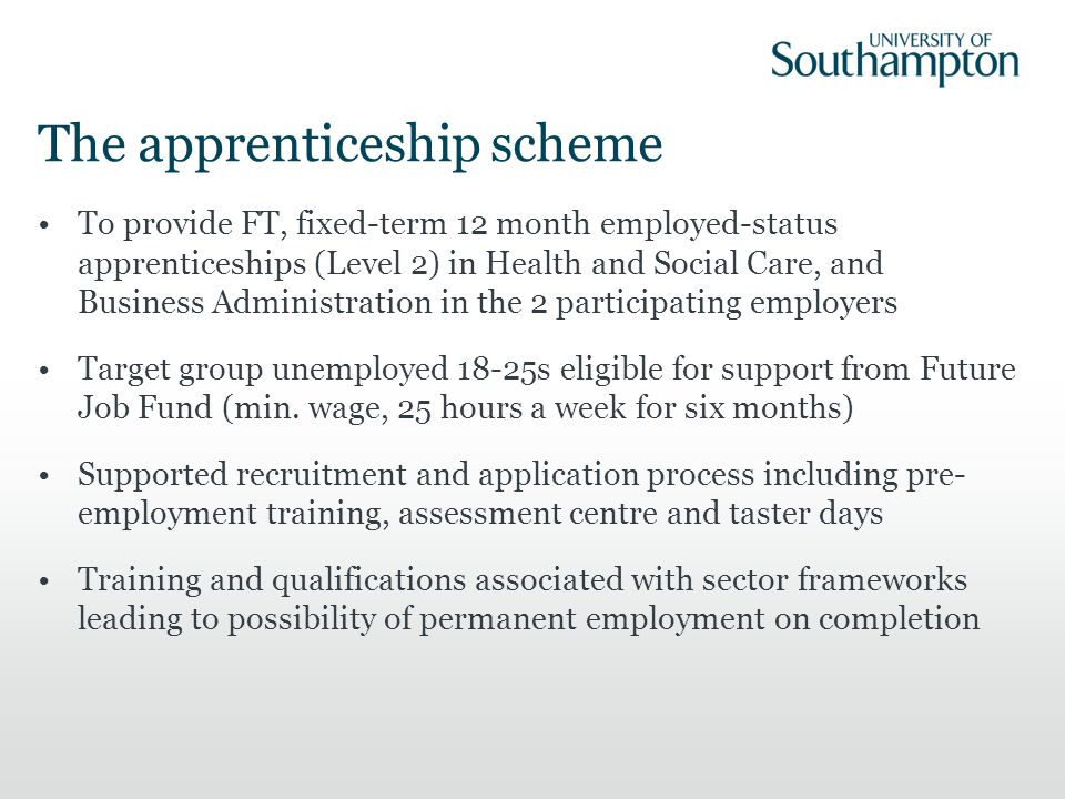 The apprenticeship scheme To provide FT, fixed-term 12 month employed-status apprenticeships (Level 2) in Health and Social Care, and Business Administration in the 2 participating employers Target group unemployed 18-25s eligible for support from Future Job Fund (min.