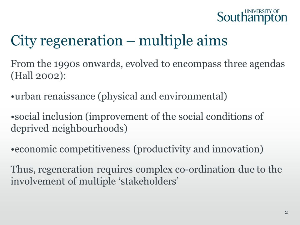 City regeneration – multiple aims From the 1990s onwards, evolved to encompass three agendas (Hall 2002): urban renaissance (physical and environmental) social inclusion (improvement of the social conditions of deprived neighbourhoods) economic competitiveness (productivity and innovation) Thus, regeneration requires complex co-ordination due to the involvement of multiple 'stakeholders' 2