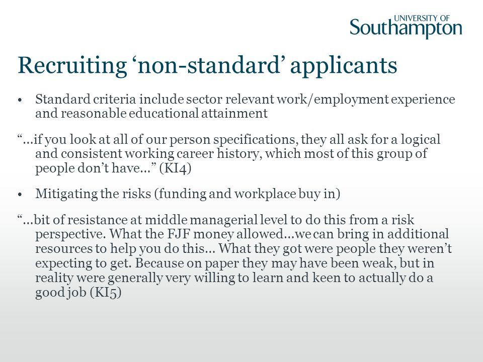 Recruiting 'non-standard' applicants Standard criteria include sector relevant work/employment experience and reasonable educational attainment …if you look at all of our person specifications, they all ask for a logical and consistent working career history, which most of this group of people don't have… (KI4) Mitigating the risks (funding and workplace buy in) …bit of resistance at middle managerial level to do this from a risk perspective.
