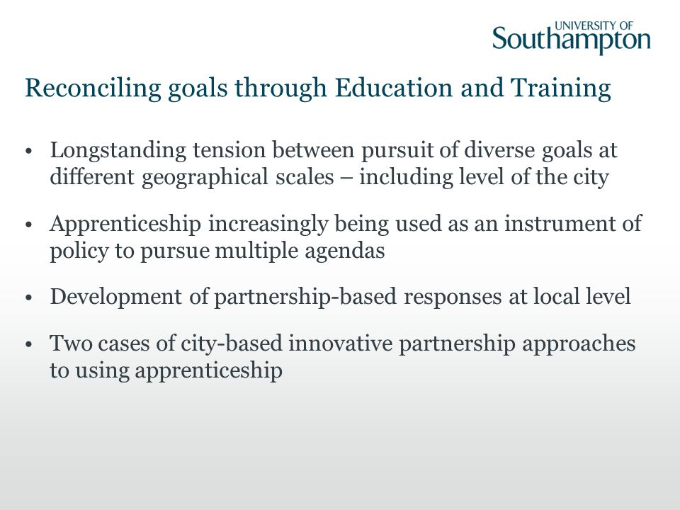 Reconciling goals through Education and Training Longstanding tension between pursuit of diverse goals at different geographical scales – including level of the city Apprenticeship increasingly being used as an instrument of policy to pursue multiple agendas Development of partnership-based responses at local level Two cases of city-based innovative partnership approaches to using apprenticeship