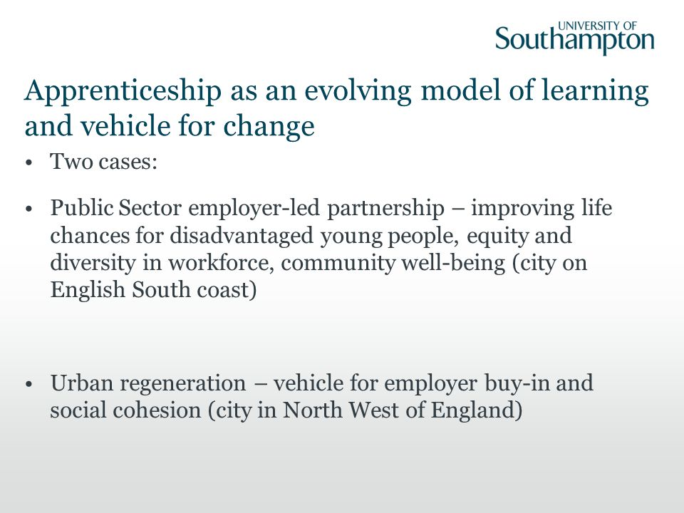 Apprenticeship as an evolving model of learning and vehicle for change Two cases: Public Sector employer-led partnership – improving life chances for disadvantaged young people, equity and diversity in workforce, community well-being (city on English South coast) Urban regeneration – vehicle for employer buy-in and social cohesion (city in North West of England)