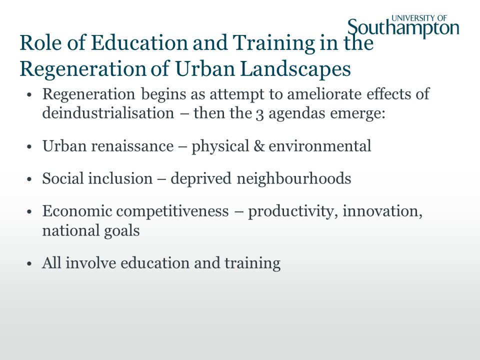 Role of Education and Training in the Regeneration of Urban Landscapes Regeneration begins as attempt to ameliorate effects of deindustrialisation – then the 3 agendas emerge: Urban renaissance – physical & environmental Social inclusion – deprived neighbourhoods Economic competitiveness – productivity, innovation, national goals All involve education and training