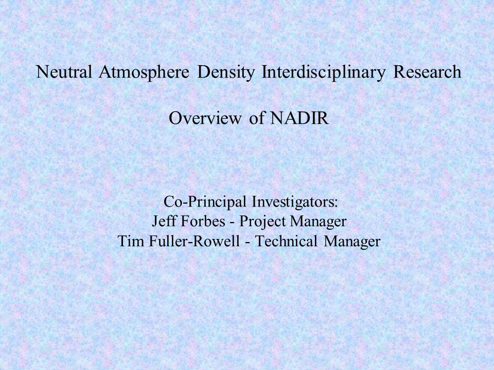 Objective of NADIR Significantly advance understanding of drag forces on satellites, including density, winds, factors affecting the drag coefficient.