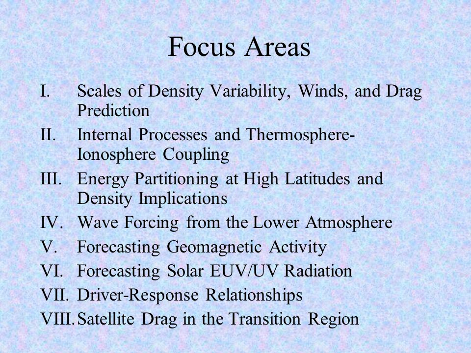 Focus Areas I.Scales of Density Variability, Winds, and Drag Prediction II.Internal Processes and Thermosphere- Ionosphere Coupling III.Energy Partitioning at High Latitudes and Density Implications IV.Wave Forcing from the Lower Atmosphere V.Forecasting Geomagnetic Activity VI.Forecasting Solar EUV/UV Radiation VII.Driver-Response Relationships VIII.Satellite Drag in the Transition Region