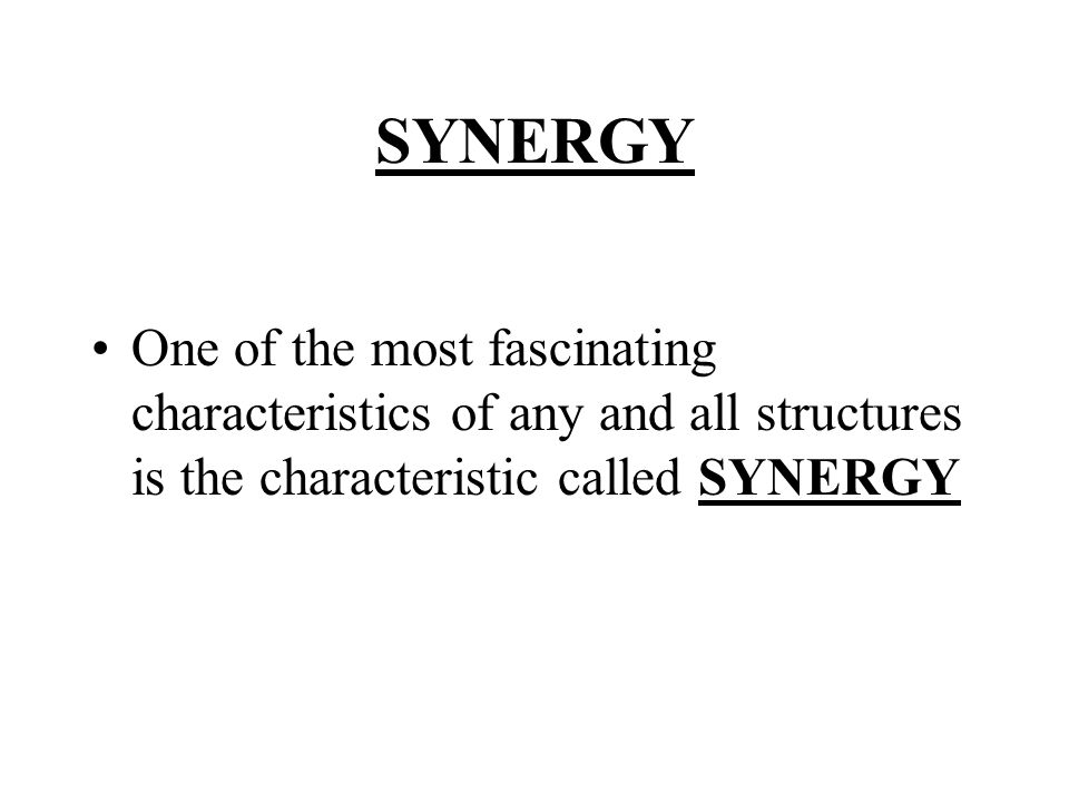SYNERGY One of the most fascinating characteristics of any and all structures is the characteristic called SYNERGY