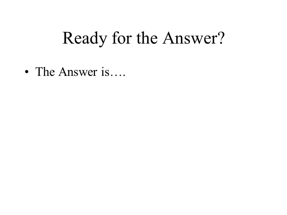 Ready for the Answer? The Answer is….