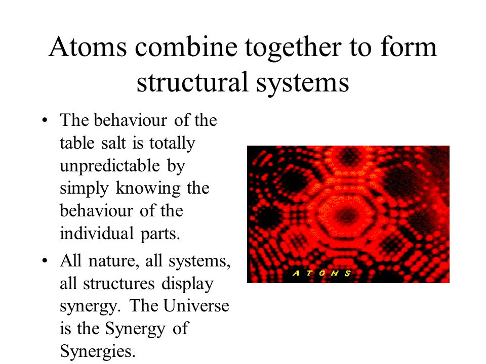 Atoms combine together to form structural systems The behaviour of the table salt is totally unpredictable by simply knowing the behaviour of the individual parts.