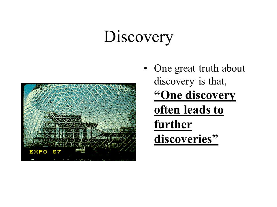 Discovery One great truth about discovery is that, One discovery often leads to further discoveries