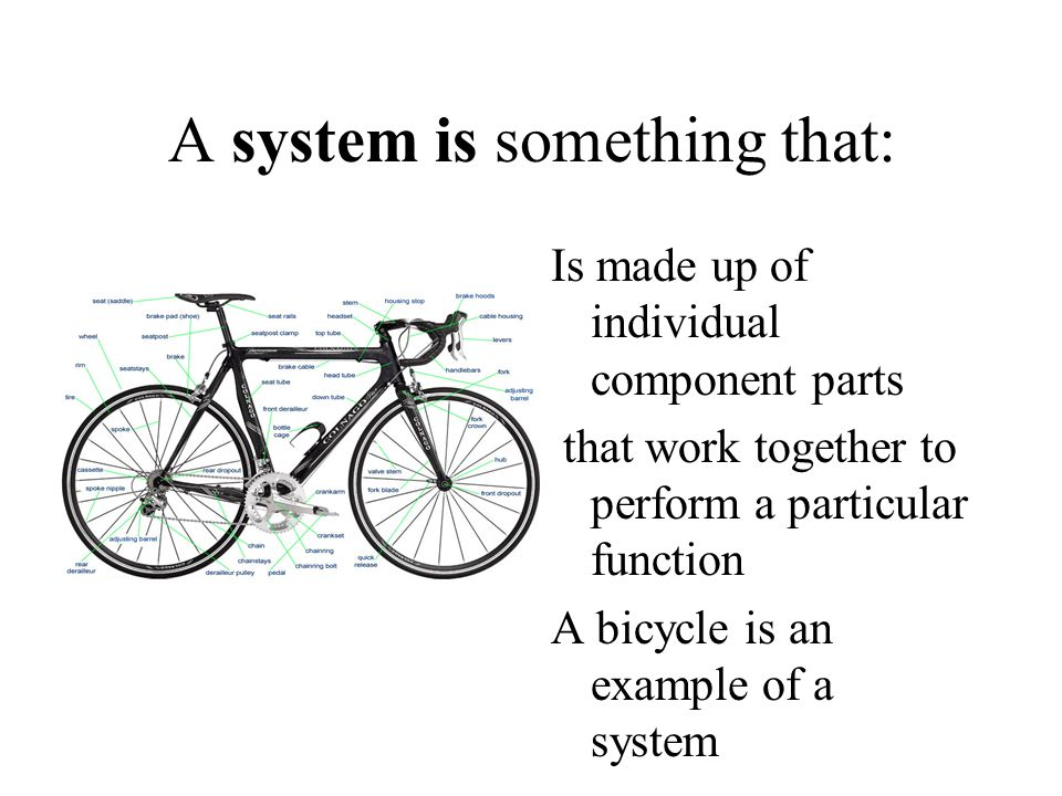 But if the parts of the bicycle are piled up in the middle of the room, they cease to work together and thus stop being a system