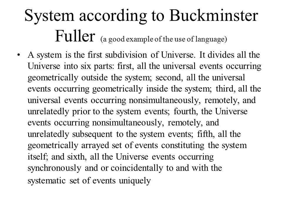 System according to Buckminster Fuller (a good example of the use of language) A system is the first subdivision of Universe.