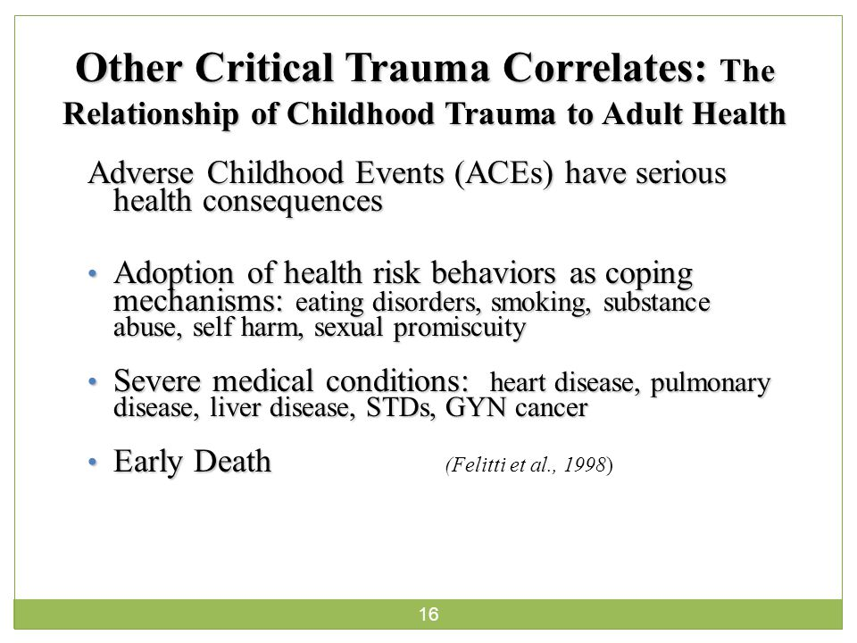 16 Other Critical Trauma Correlates: The Relationship of Childhood Trauma to Adult Health Adverse Childhood Events (ACEs) have serious health consequences Adoption of health risk behaviors as coping mechanisms: eating disorders, smoking, substance abuse, self harm, sexual promiscuity Adoption of health risk behaviors as coping mechanisms: eating disorders, smoking, substance abuse, self harm, sexual promiscuity Severe medical conditions: heart disease, pulmonary disease, liver disease, STDs, GYN cancer Severe medical conditions: heart disease, pulmonary disease, liver disease, STDs, GYN cancer Early Death Early Death (Felitti et al., 1998)