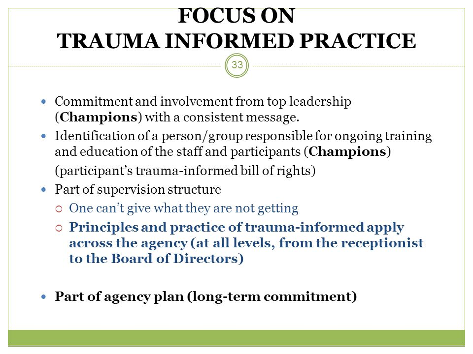 FOCUS ON TRAUMA INFORMED PRACTICE Commitment and involvement from top leadership (Champions) with a consistent message.