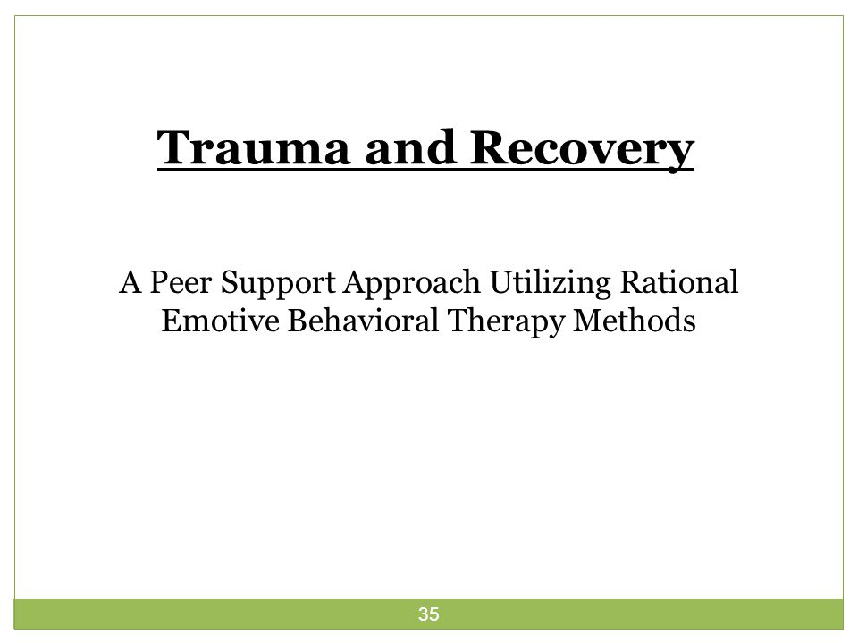 35 Trauma and Recovery A Peer Support Approach Utilizing Rational Emotive Behavioral Therapy Methods