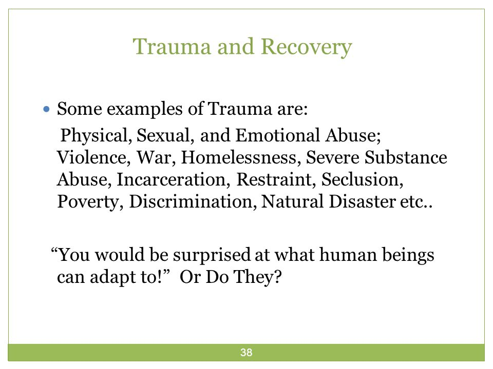 38 Trauma and Recovery Some examples of Trauma are: Physical, Sexual, and Emotional Abuse; Violence, War, Homelessness, Severe Substance Abuse, Incarceration, Restraint, Seclusion, Poverty, Discrimination, Natural Disaster etc..