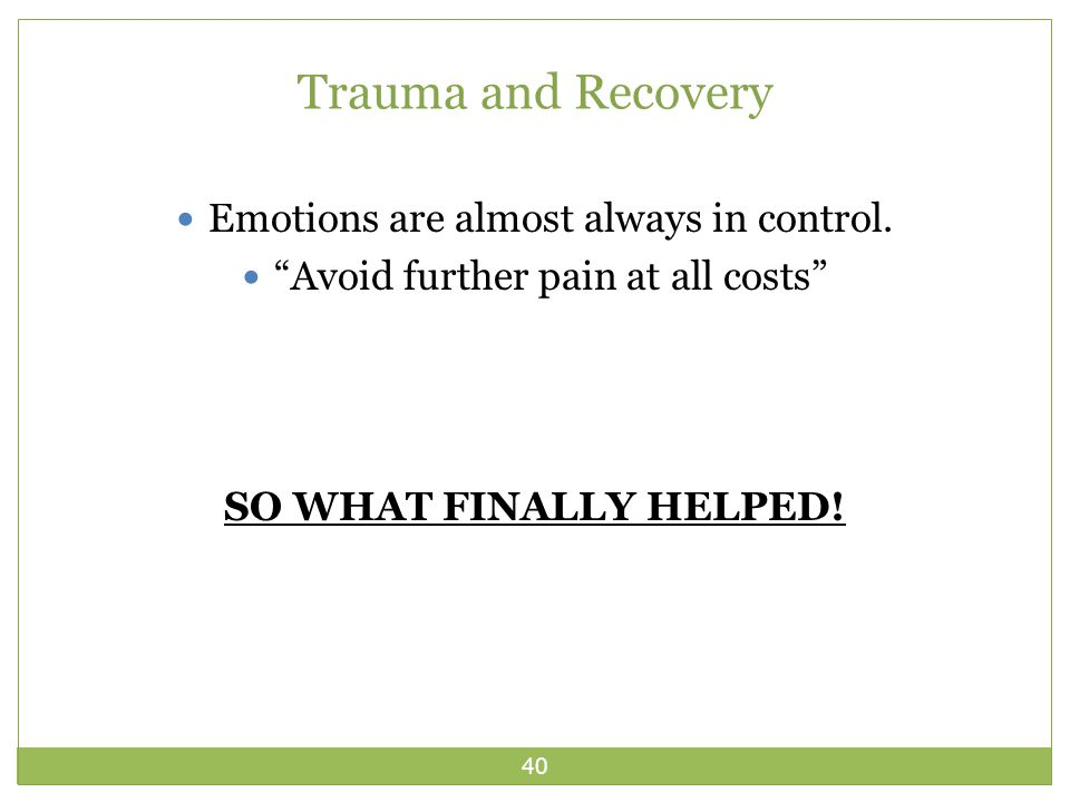 40 Trauma and Recovery Emotions are almost always in control.