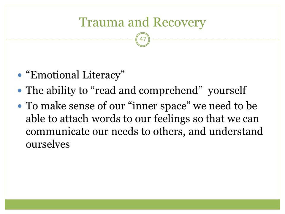 Trauma and Recovery Emotional Literacy The ability to read and comprehend yourself To make sense of our inner space we need to be able to attach words to our feelings so that we can communicate our needs to others, and understand ourselves 47