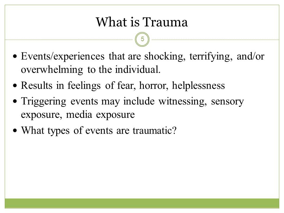 What is Trauma Events/experiences that are shocking, terrifying, and/or overwhelming to the individual.