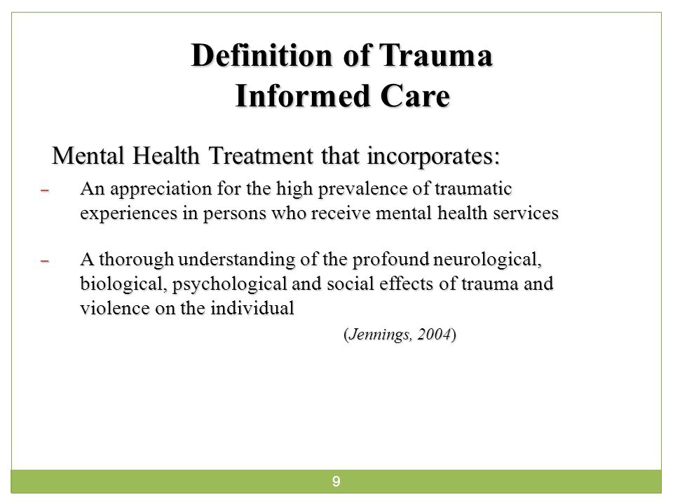 9 Definition of Trauma Informed Care Mental Health Treatment that incorporates: – An appreciation for the high prevalence of traumatic experiences in persons who receive mental health services – A thorough understanding of the profound neurological, biological, psychological and social effects of trauma and violence on the individual (Jennings, 2004)