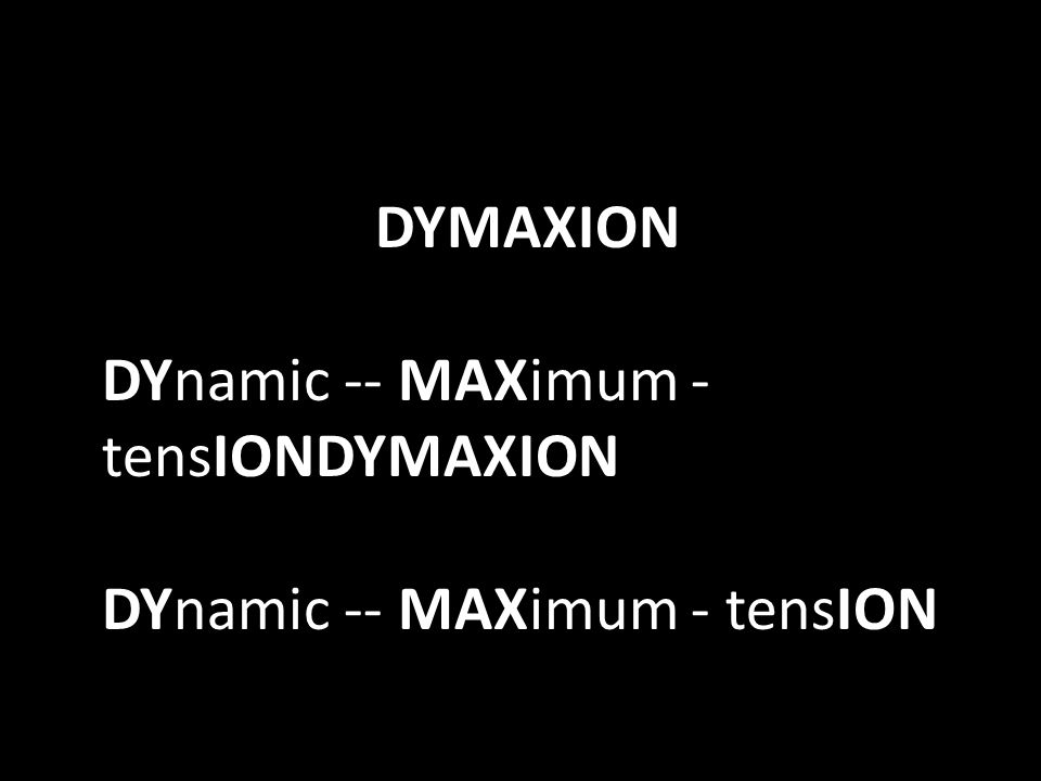 DYMAXION DYnamic -- MAXimum - tensIONDYMAXION DYnamic -- MAXimum - tensION