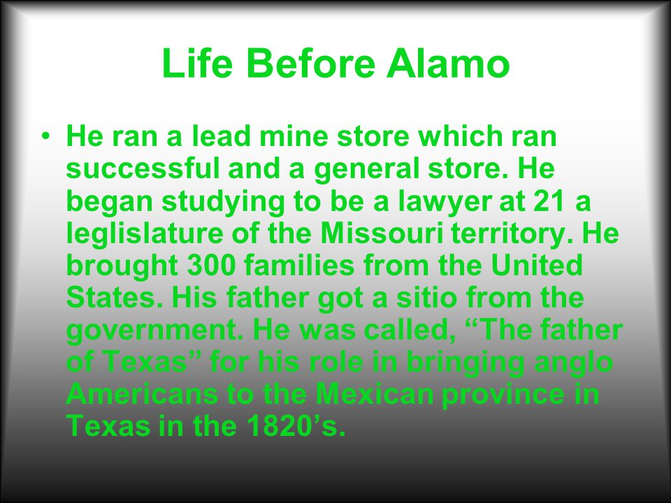 Life Before Alamo He ran a lead mine store which ran successful and a general store. He began studying to be a lawyer at 21 a leglislature of the Miss