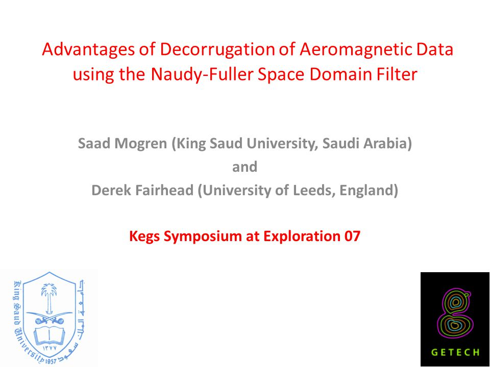 Advantages of Decorrugation of Aeromagnetic Data using the Naudy-Fuller Space Domain Filter Saad Mogren (King Saud University, Saudi Arabia) and Derek Fairhead (University of Leeds, England) Kegs Symposium at Exploration 07