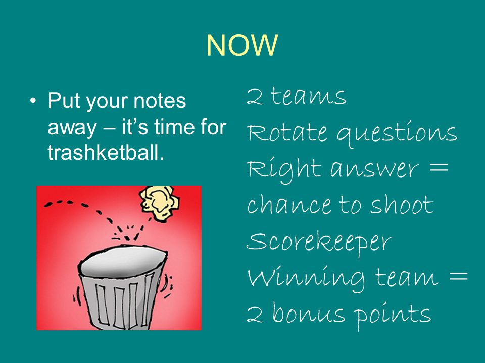 NOW Put your notes away – it's time for trashketball. 2 teams Rotate questions Right answer = chance to shoot Scorekeeper Winning team = 2 bonus point