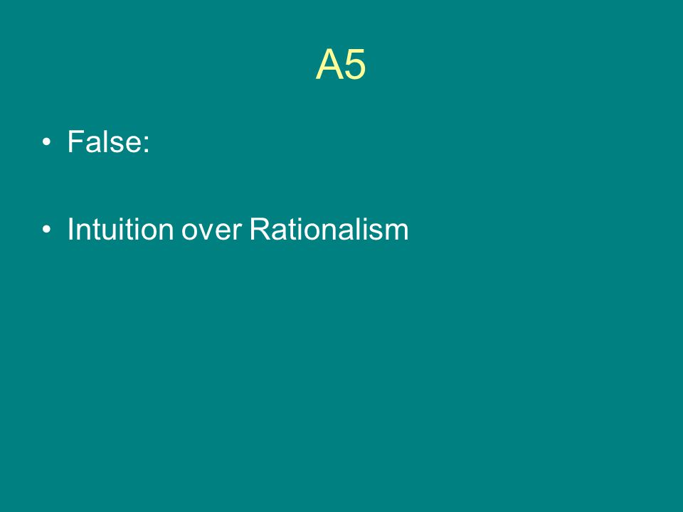 A5 False: Intuition over Rationalism