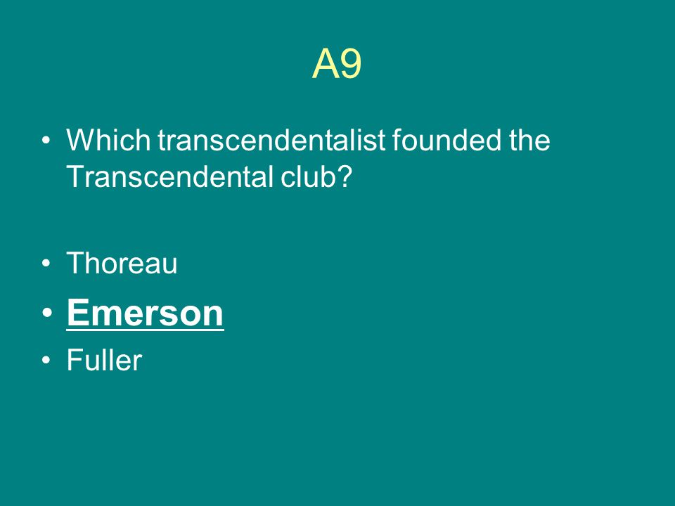 A9 Which transcendentalist founded the Transcendental club? Thoreau Emerson Fuller