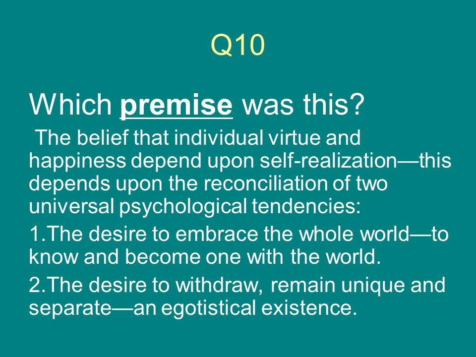 Q10 Which premise was this? The belief that individual virtue and happiness depend upon self-realization—this depends upon the reconciliation of two u