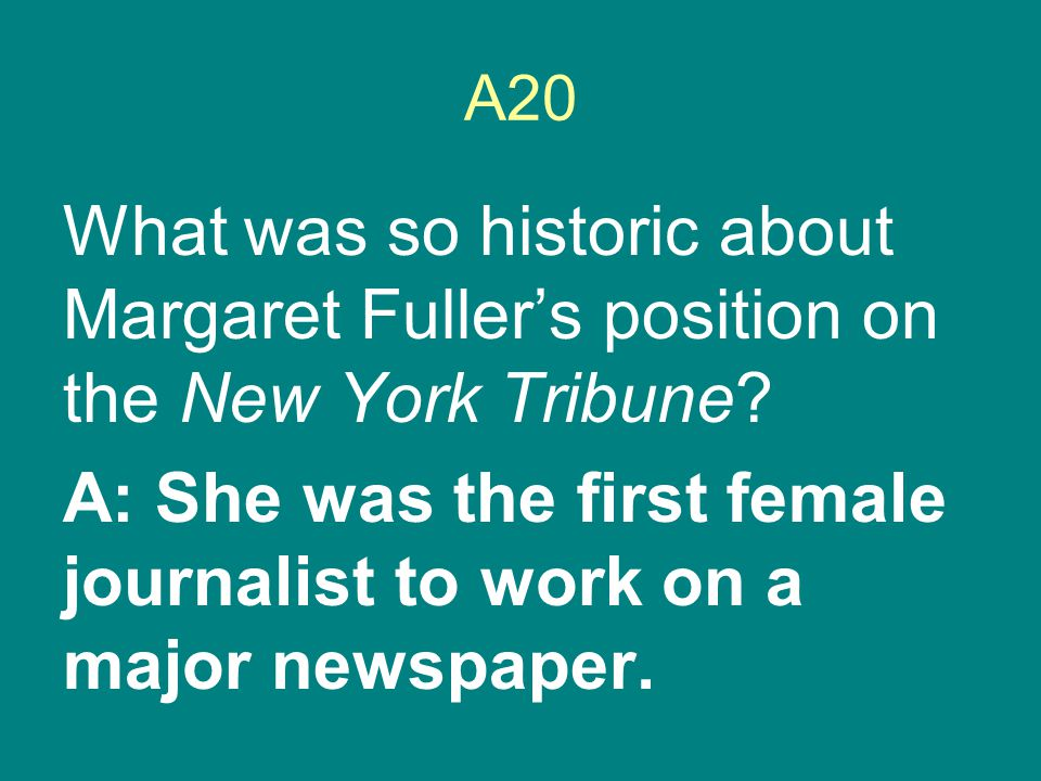 A20 What was so historic about Margaret Fuller's position on the New York Tribune? A: She was the first female journalist to work on a major newspaper