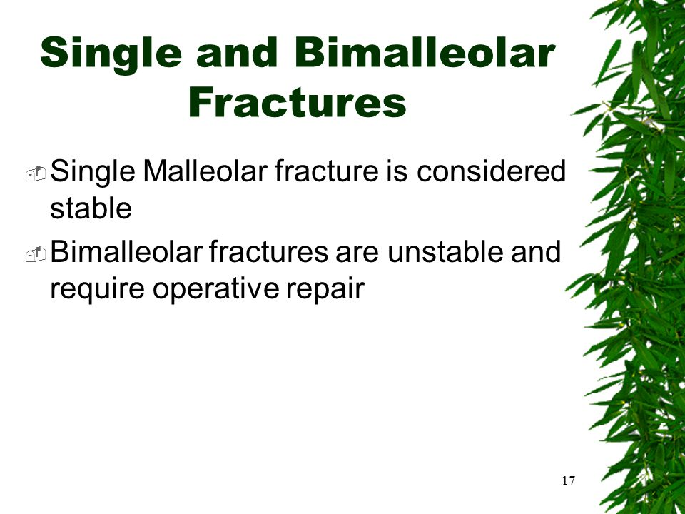 Single and Bimalleolar Fractures  Single Malleolar fracture is considered stable  Bimalleolar fractures are unstable and require operative repair 17