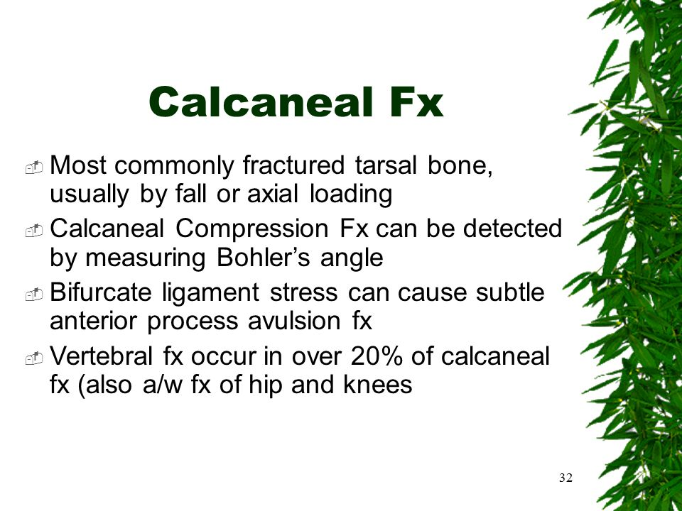 Calcaneal Fx  Most commonly fractured tarsal bone, usually by fall or axial loading  Calcaneal Compression Fx can be detected by measuring Bohler's