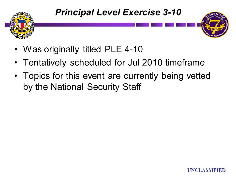 UN UNCLASSIFIED Principal Level Exercise 3-10 Was originally titled PLE 4-10 Tentatively scheduled for Jul 2010 timeframe Topics for this event are cu