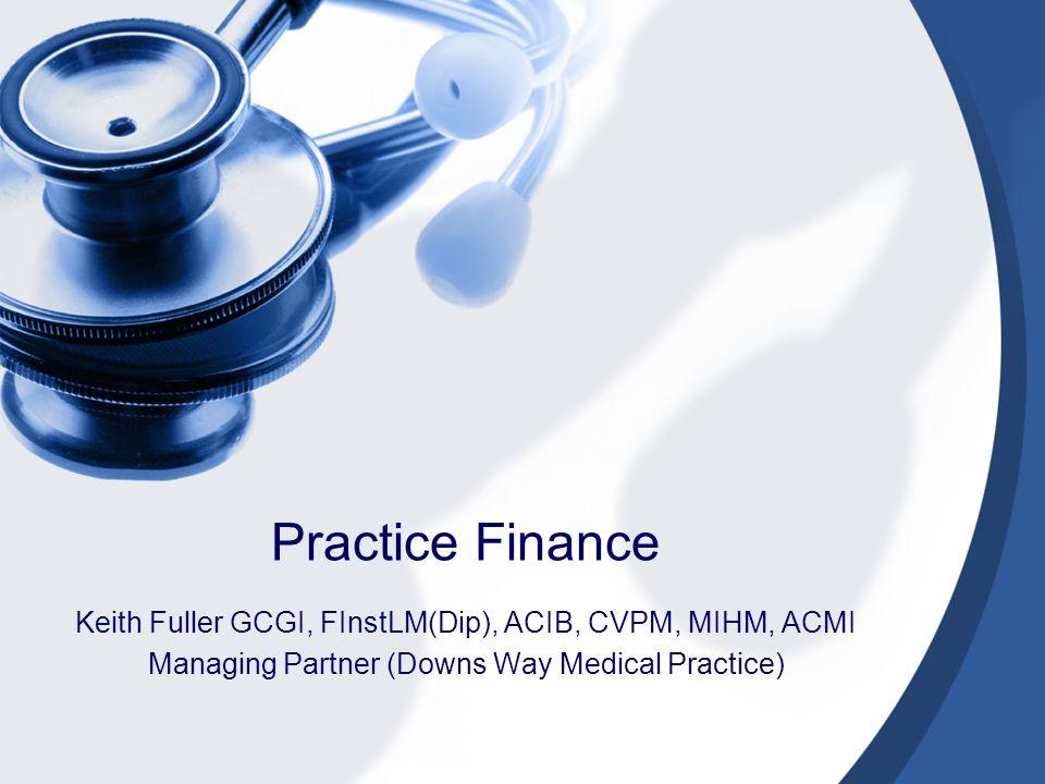 Practice Finance Keith Fuller GCGI, FInstLM(Dip), ACIB, CVPM, MIHM, ACMI Managing Partner (Downs Way Medical Practice)