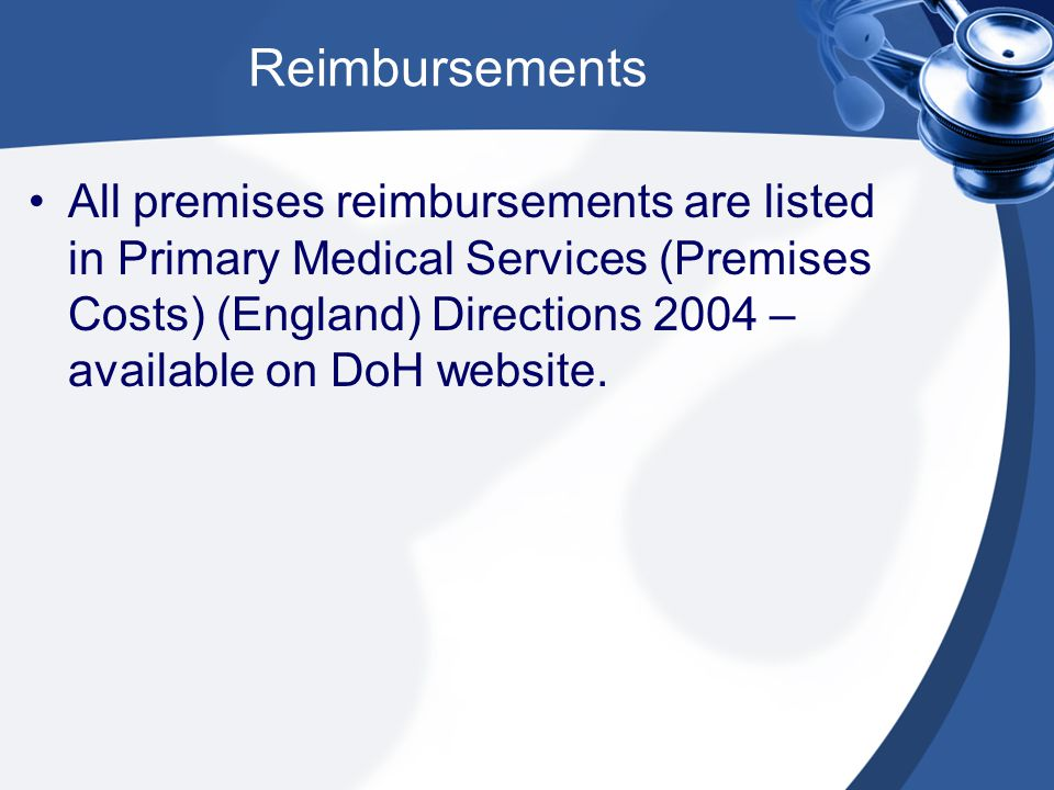 Reimbursements All premises reimbursements are listed in Primary Medical Services (Premises Costs) (England) Directions 2004 – available on DoH website.