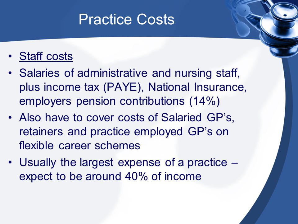 Staff costs Salaries of administrative and nursing staff, plus income tax (PAYE), National Insurance, employers pension contributions (14%) Also have to cover costs of Salaried GP's, retainers and practice employed GP's on flexible career schemes Usually the largest expense of a practice – expect to be around 40% of income