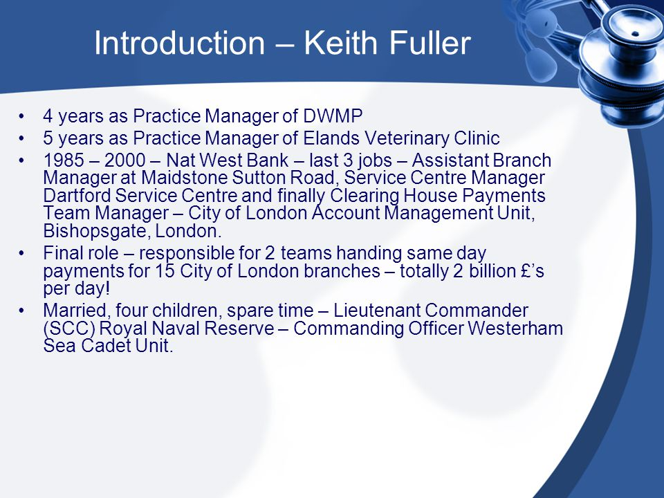 Introduction – Keith Fuller 4 years as Practice Manager of DWMP 5 years as Practice Manager of Elands Veterinary Clinic 1985 – 2000 – Nat West Bank – last 3 jobs – Assistant Branch Manager at Maidstone Sutton Road, Service Centre Manager Dartford Service Centre and finally Clearing House Payments Team Manager – City of London Account Management Unit, Bishopsgate, London.