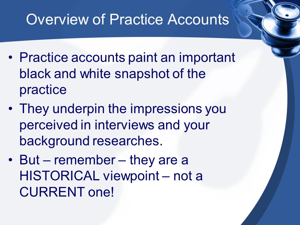 Overview of Practice Accounts Practice accounts paint an important black and white snapshot of the practice They underpin the impressions you perceived in interviews and your background researches.