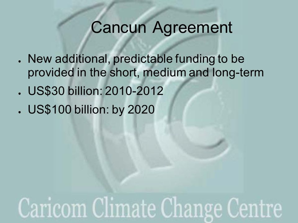 Cancun Agreement ● New additional, predictable funding to be provided in the short, medium and long-term ● US$30 billion: 2010-2012 ● US$100 billion: by 2020