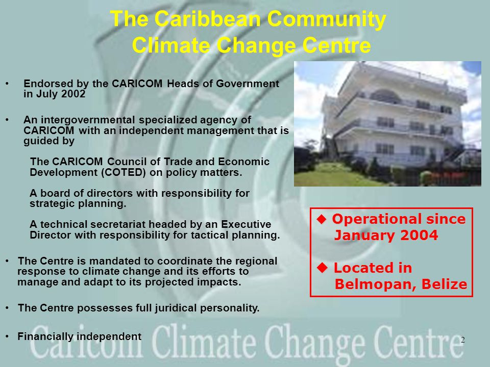 2 The Caribbean Community Climate Change Centre Endorsed by the CARICOM Heads of Government in July 2002 An intergovernmental specialized agency of CARICOM with an independent management that is guided by The CARICOM Council of Trade and Economic Development (COTED) on policy matters.