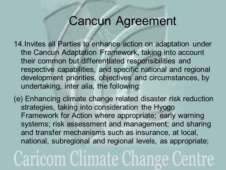 Cancun Agreement 14.Invites all Parties to enhance action on adaptation under the Cancun Adaptation Framework, taking into account their common but differentiated responsibilities and respective capabilities, and specific national and regional development priorities, objectives and circumstances, by undertaking, inter alia, the following: (e) Enhancing climate change related disaster risk reduction strategies, taking into consideration the Hyogo Framework for Action where appropriate; early warning systems; risk assessment and management; and sharing and transfer mechanisms such as insurance, at local, national, subregional and regional levels, as appropriate;