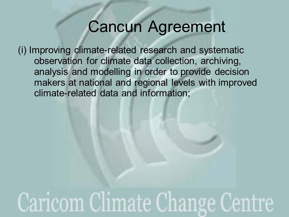 Cancun Agreement (i) Improving climate-related research and systematic observation for climate data collection, archiving, analysis and modelling in order to provide decision makers at national and regional levels with improved climate-related data and information;