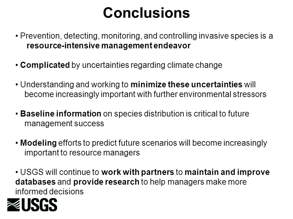 Conclusions Prevention, detecting, monitoring, and controlling invasive species is a resource-intensive management endeavor Complicated by uncertainties regarding climate change Understanding and working to minimize these uncertainties will become increasingly important with further environmental stressors Baseline information on species distribution is critical to future management success Modeling efforts to predict future scenarios will become increasingly important to resource managers USGS will continue to work with partners to maintain and improve databases and provide research to help managers make more informed decisions