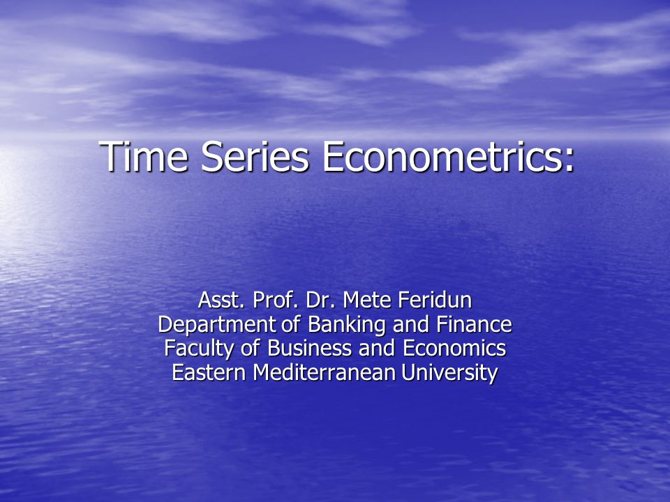 Time Series Econometrics: Asst. Prof. Dr. Mete Feridun Department of Banking and Finance Faculty of Business and Economics Eastern Mediterranean Unive
